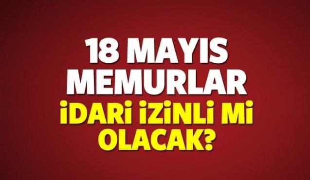 18 Mayıs Cuma günü memurlar idari izinli mi olacak?