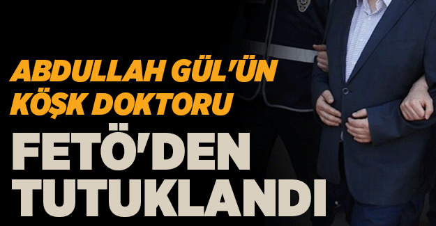 Abdullah Gül'ün köşk doktoru tutuklandı