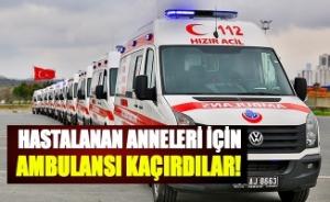 Hastalanan anneleri için ambulansı kaçırdılar!