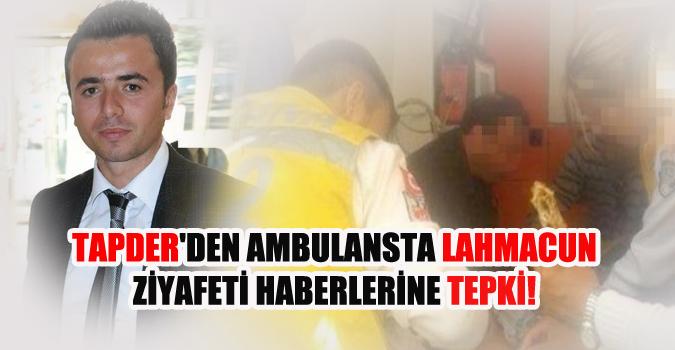 TAPDER'den Ambulansta lahmacun ziyafeti haberlerine tepki!