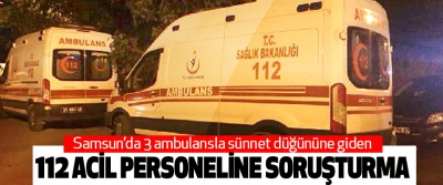 3 Ambulansla Sünnet Düğününe Giden 112 Acil Servis Personeline Soruşturma