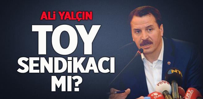 Ali Yalçın 'Toy Sendikacı' mı?