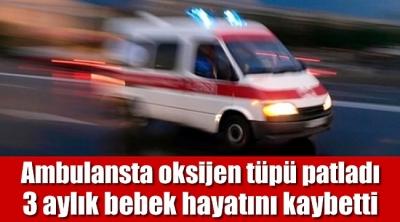 Ambulansta oksijen tüpü patladı! 3 aylık bebek hayatını kaybetti