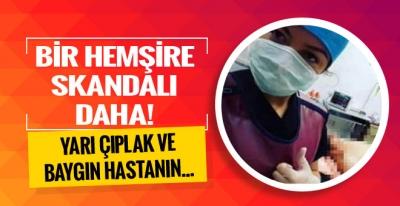 Bir hemşire skandalı daha! Yarı çıplak hastanın...