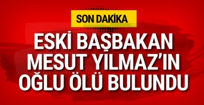Eski Başbakan Mesut Yılmaz'ın oğlu Yavuz Yılmaz hayatını kaybetti