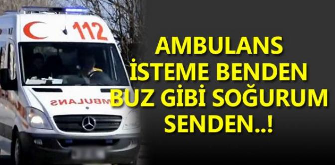 Allah bu ilçede kimseyi ambulans isteme zorunda bırakmasın!