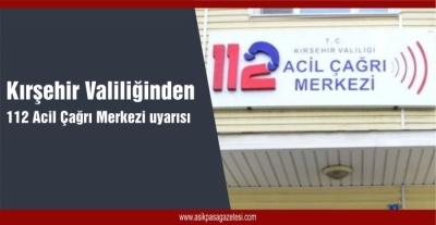 Kırşehir Valiliğinden 112 Acil Çağrı Merkezi uyarısı