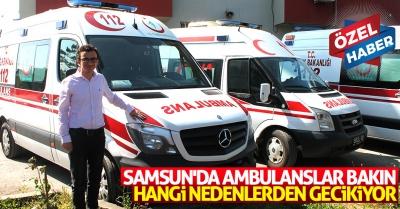 Samsun'da ambulanslar bakın hangi nedenlerden gecikiyor!