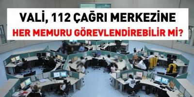 Vali, 112 çağrı merkezine her unvandaki memuru görevlendirebilir mi?