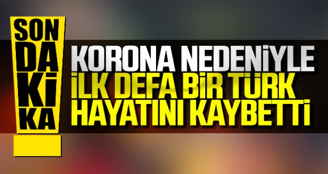 İlk Defa Bir Türk Koronadan Hayatını Kaybetti