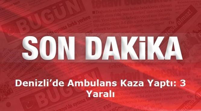 Denizli'de Ambulans Kaza Yaptı: 3 Yaralı