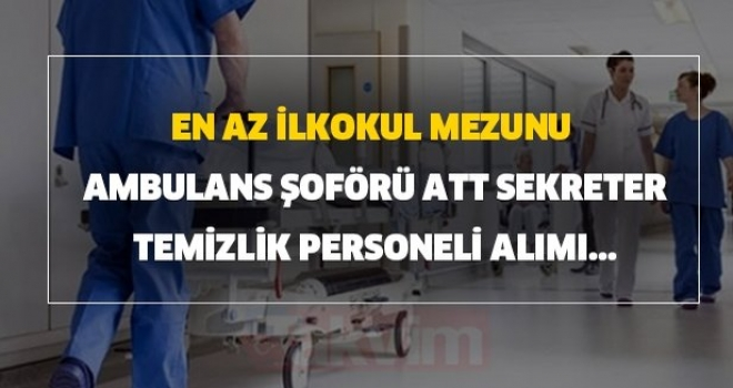 En Az İlkokul Mezunu Hastanelere Ambulans Şoförü, ATT, Sekreter, Hasta Danışmanı, Temizlik İşçisi Alım İlanı